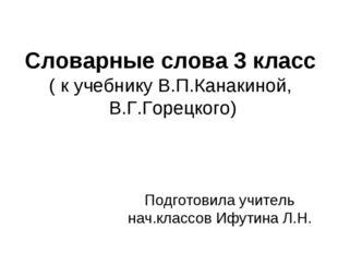 Словарные слова 3 класс ( к учебнику В.П.Канакиной, В.Г.Горецкого) Подготовил