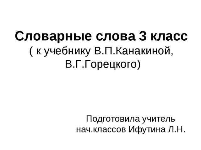 Словарные слова 3 класс ( к учебнику В.П.Канакиной, В.Г.Горецкого) Подготовил...