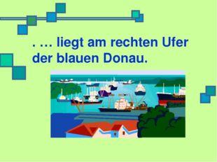 . … liegt am rechten Ufer der blauen Donau.