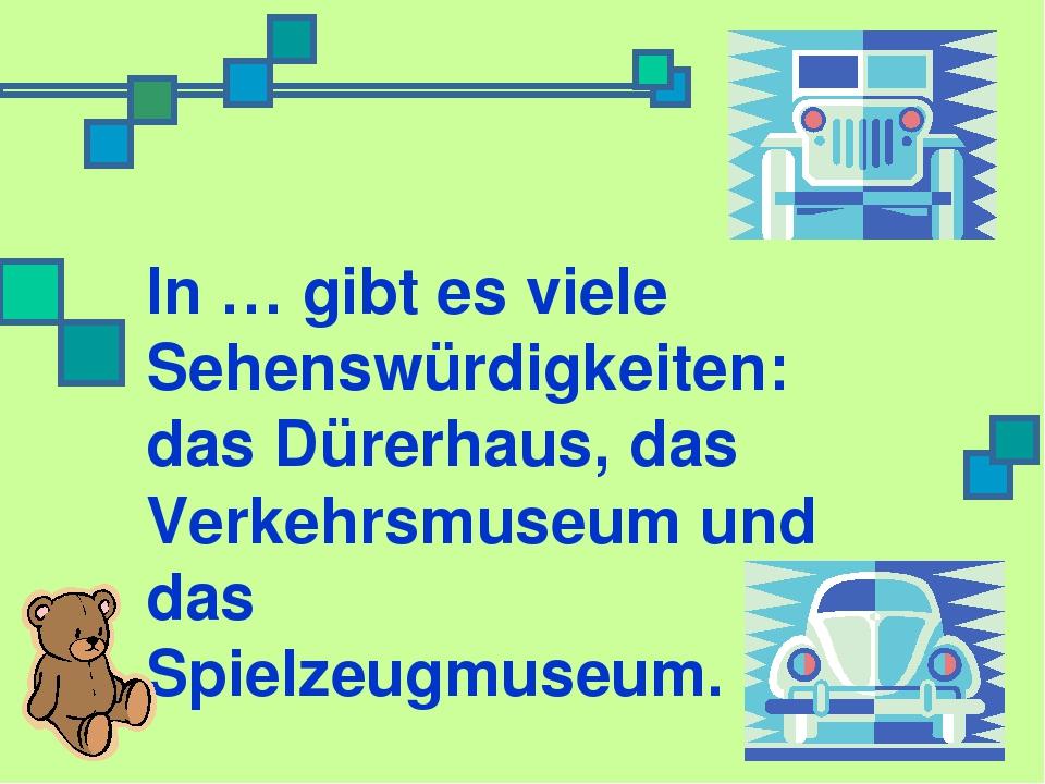 In … gibt es viele Sehenswürdigkeiten: das Dürerhaus, das Verkehrsmuseum und...