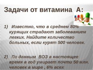 Задачи от витамина А: 1) Известно, что в среднем 80% курящих страдают заболев