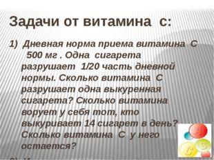 1) Дневная норма приема витамина С 500 мг . Одна сигарета разрушает 1/20 част