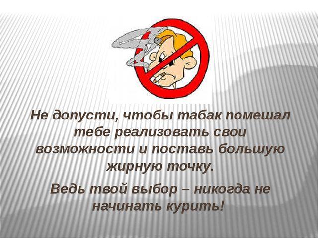 Не допусти, чтобы табак помешал тебе реализовать свои возможности и поставь б...