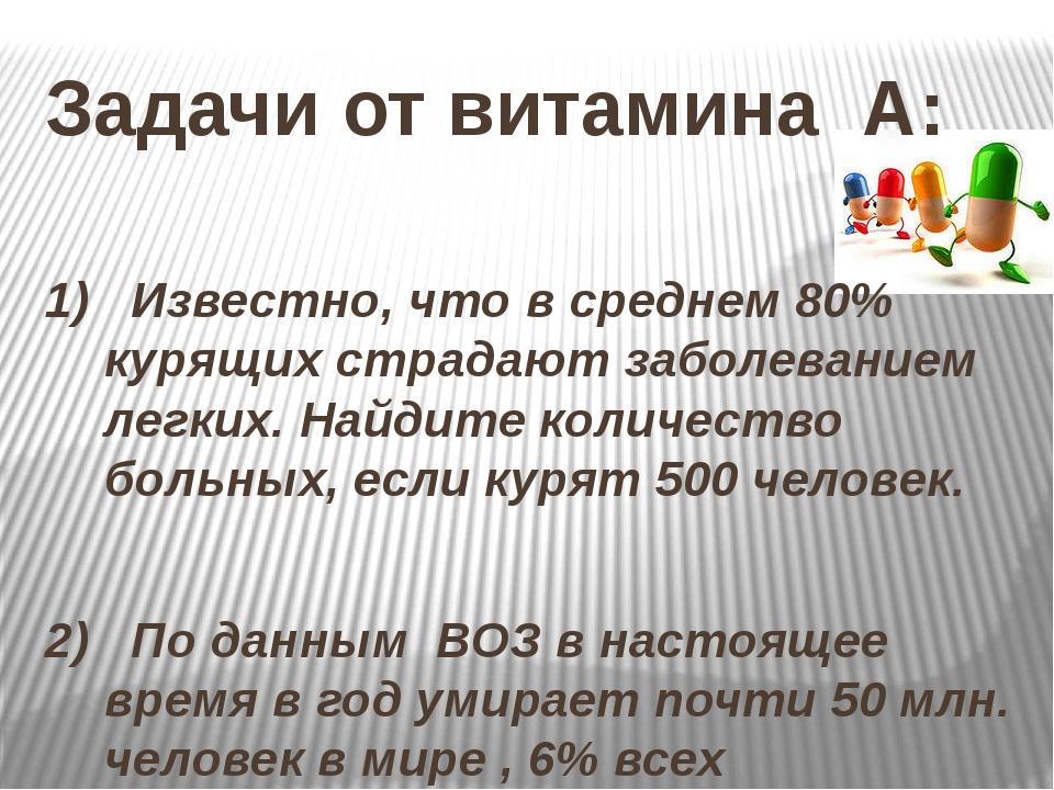 Задачи от витамина А: 1) Известно, что в среднем 80% курящих страдают заболев...