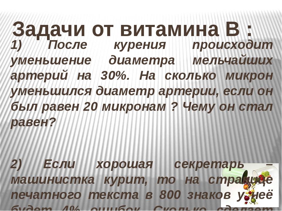 Задачи от витамина В : 1) После курения происходит уменьшение диаметра мельча...