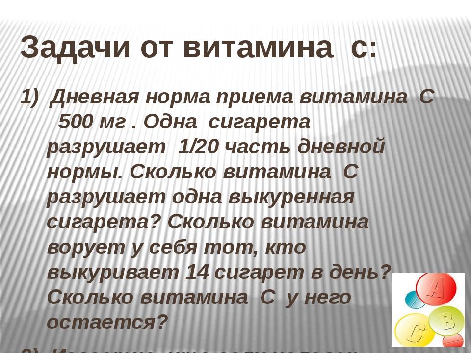 1) Дневная норма приема витамина С 500 мг . Одна сигарета разрушает 1/20 част...