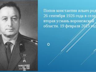 Попов константин ильич родился 26 сентября 1926 года в селе вторая усмань вор