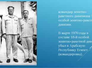 командир зенитно-ракетного дивизиона 18-й особой зенитно-ракетной дивизии. В