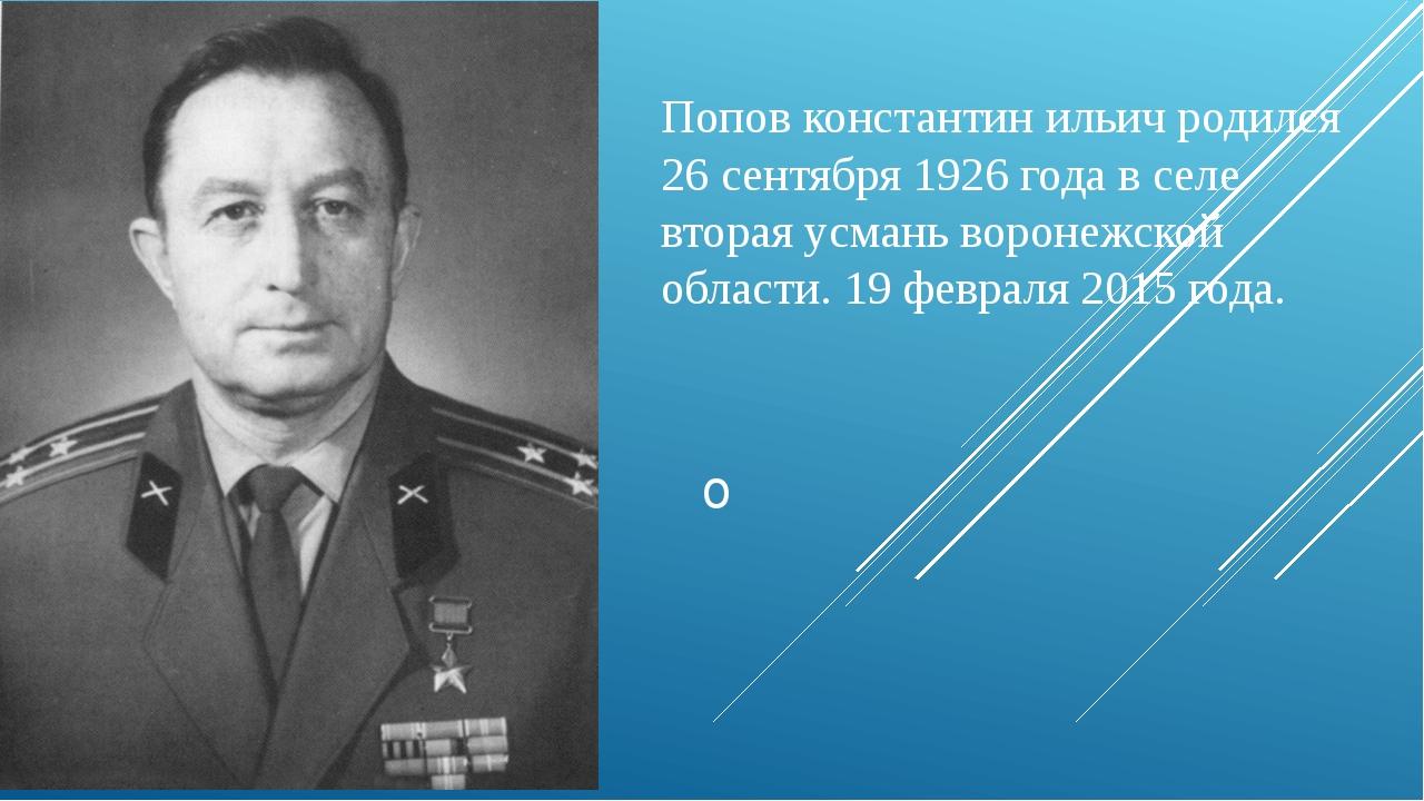 Попов константин ильич родился 26 сентября 1926 года в селе вторая усмань вор...