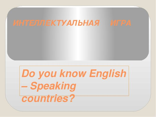 ИНТЕЛЛЕКТУАЛЬНАЯ ИГРА Do you know English – Speaking countries?
