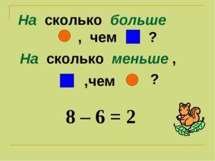 На сколько больше , чем ? На сколько меньше , ,чем 8 – 6 = 2 ?