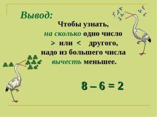Вывод: Чтобы узнать, на сколько одно число > или < другого, надо из большего