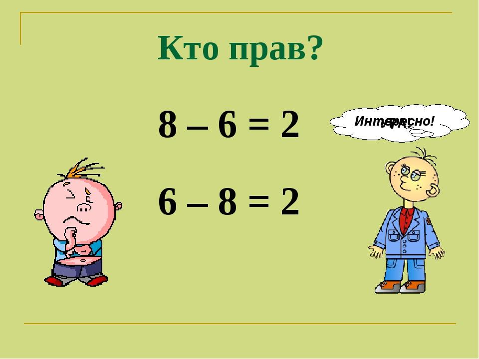 8 – 6 = 2 6 – 8 = 2 Кто прав? Интересно! УРА!
