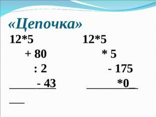 «Цепочка» 12*5 12*5 + 80 * 5 : 2 - 175 - 43 *0_