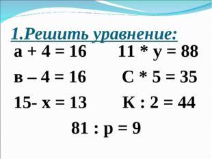 1.Решить уравнение: а + 4 = 16 11 * у = 88 в – 4 = 16 С * 5 = 35 15- х = 13 К