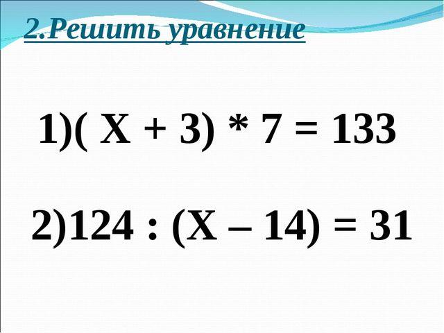 2.Решить уравнение 1)( Х + 3) * 7 = 133 2)124 : (Х – 14) = 31