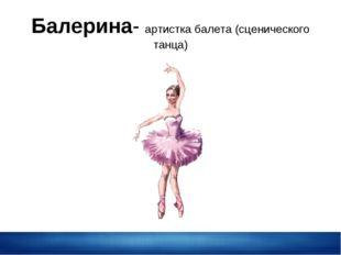 Балерина- артистка балета (сценического танца)