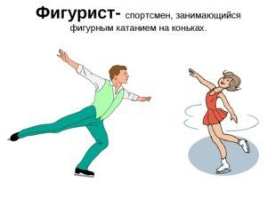Фигурист- спортсмен, занимающийся фигурным катанием на коньках.