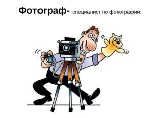 Фотограф- специалист по фотографии.