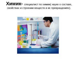 Химик- специалист по химии( науке о составе, свойствах и строении веществ и и