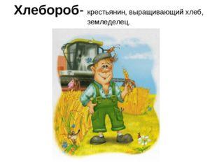 Хлебороб- крестьянин, выращивающий хлеб, земледелец.