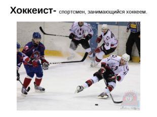 Хоккеист- спортсмен, занимающийся хоккеем.