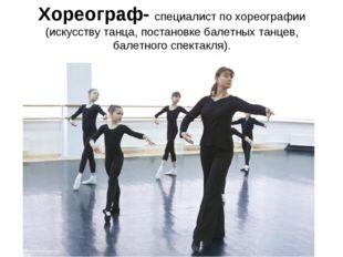 Хореограф- специалист по хореографии (искусству танца, постановке балетных та