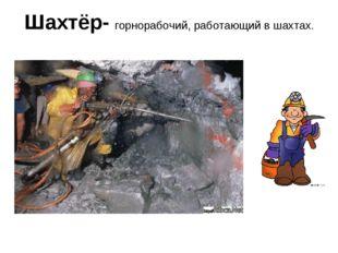 Шахтёр- горнорабочий, работающий в шахтах.