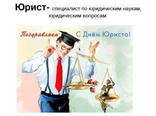Юрист- специалист по юридическим наукам, юридическим вопросам.