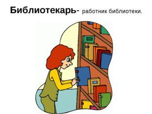Библиотекарь- работник библиотеки.