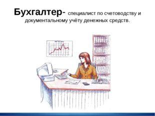 Бухгалтер- специалист по счетоводству и документальному учёту денежных средств.