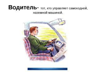 Водитель- тот, кто управляет самоходной, наземной машиной.