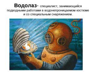 Водолаз- специалист, занимающийся подводными работами в водонепроницаемом кос
