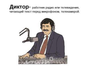 Диктор- работник радио или телевидения, читающий текст перед микрофоном, теле