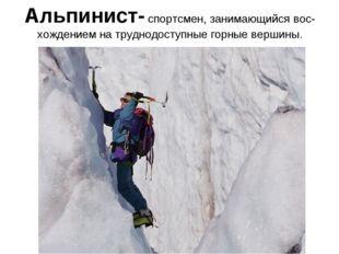 Альпинист- спортсмен, занимающийся вос-хождением на труднодоступные горные ве