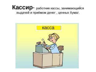 Кассир- работник кассы, занимающийся выдачей и приёмом денег , ценных бумаг.
