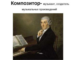 Композитор- музыкант, создатель музыкальных произведений