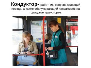 Кондуктор- работник, сопровождающий поезда, а также обслуживающий пассажиров