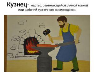 Кузнец- мастер, занимающийся ручной ковкой или рабочий кузнечного производства.