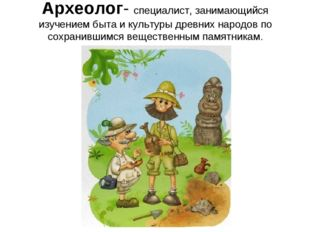Археолог- специалист, занимающийся изучением быта и культуры древних народов