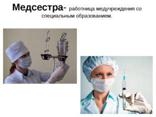 Медсестра- работница медучреждения со специальным образованием.