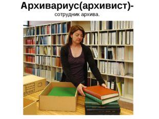 Архивариус(архивист)- сотрудник архива.