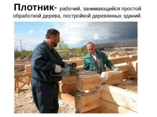 Плотник- рабочий, занимающийся простой обработкой дерева, постройкой деревянн