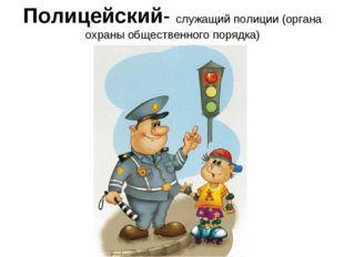 Полицейский- служащий полиции (органа охраны общественного порядка)