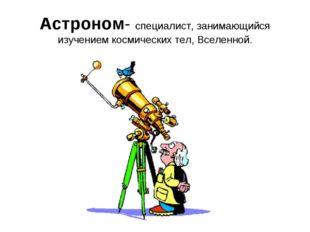 Астроном- специалист, занимающийся изучением космических тел, Вселенной.