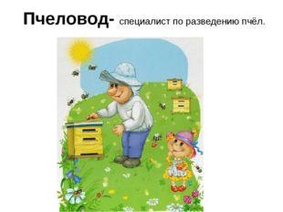 Пчеловод- специалист по разведению пчёл.