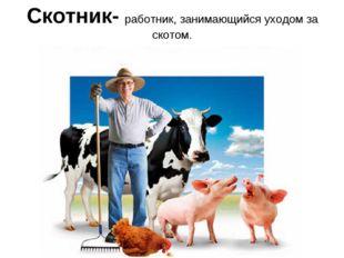 Скотник- работник, занимающийся уходом за скотом.