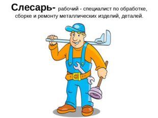 Слесарь- рабочий - специалист по обработке, сборке и ремонту металлических из
