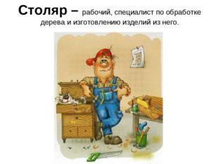 Столяр – рабочий, специалист по обработке дерева и изготовлению изделий из не