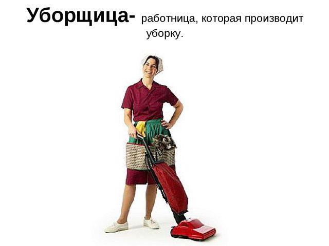 Уборщица- работница, которая производит уборку.